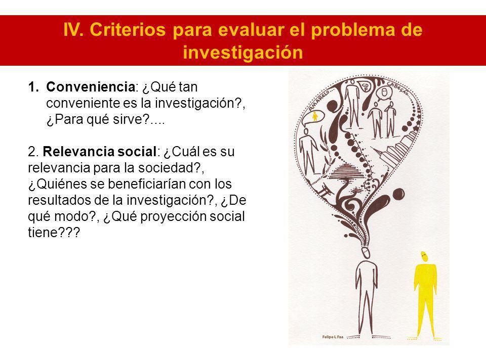 1.Conveniencia: ¿Qué tan conveniente es la investigación?, ¿Para qué sirve?.... 2. Relevancia social: ¿Cuál es su relevancia para la sociedad?, ¿Quién
