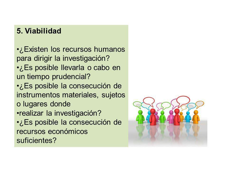 5. Viabilidad ¿Existen los recursos humanos para dirigir la investigación? ¿Es posible llevarla o cabo en un tiempo prudencial? ¿Es posible la consecu