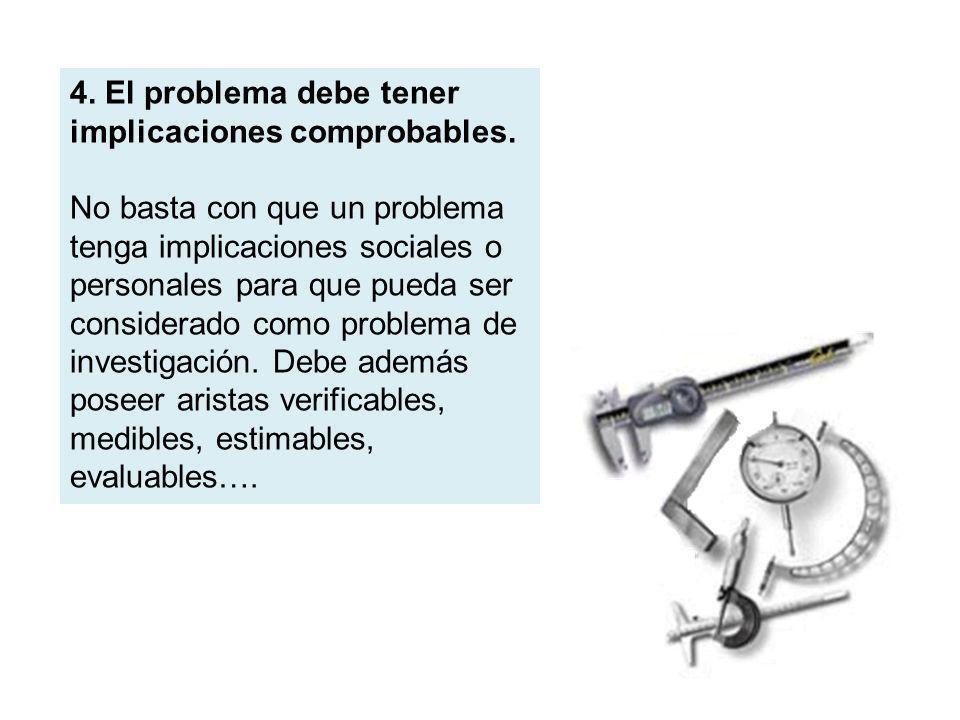 4. El problema debe tener implicaciones comprobables. No basta con que un problema tenga implicaciones sociales o personales para que pueda ser consid