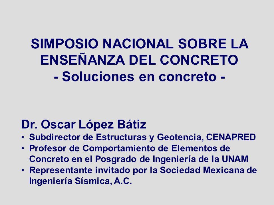 SIMPOSIO NACIONAL SOBRE LA ENSEÑANZA DEL CONCRETO - Soluciones en concreto - Dr. Oscar López Bátiz Subdirector de Estructuras y Geotencia, CENAPRED Pr