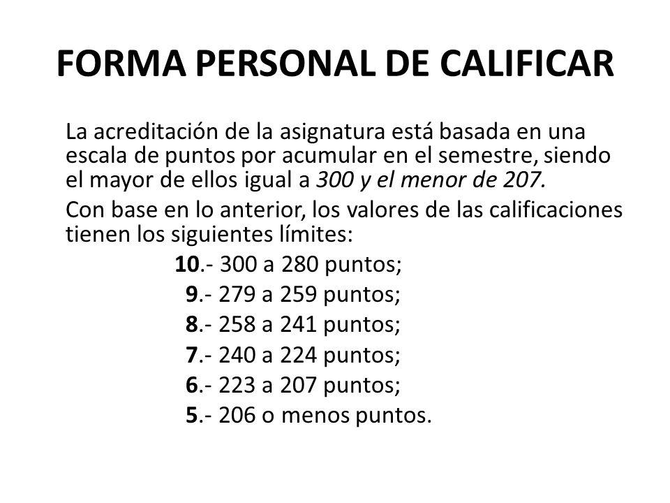 FORMA PERSONAL DE CALIFICAR La acreditación de la asignatura está basada en una escala de puntos por acumular en el semestre, siendo el mayor de ellos