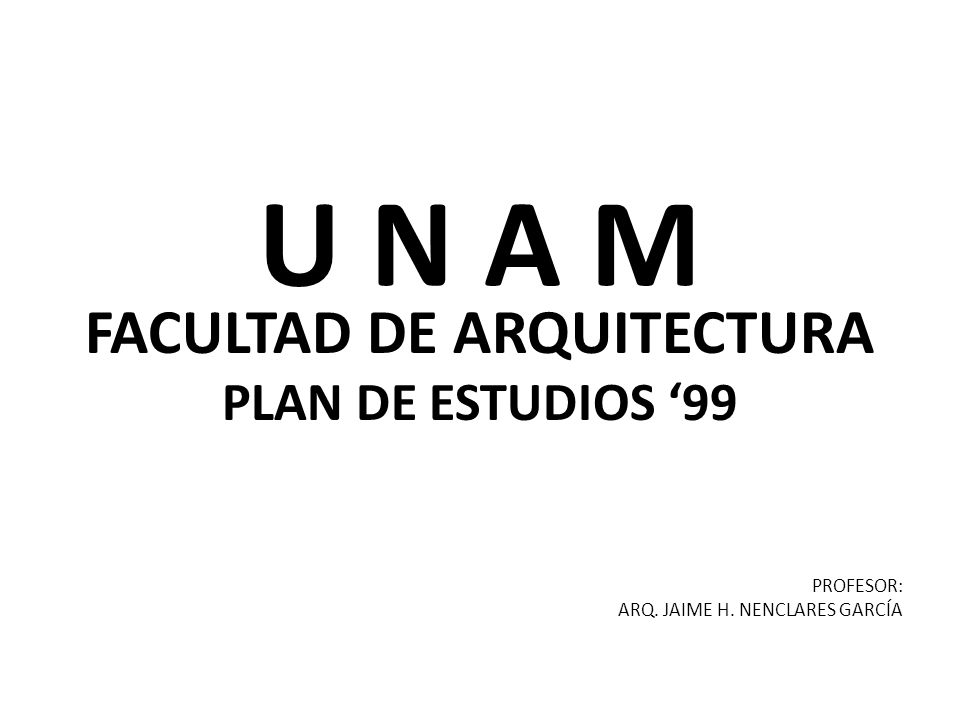 U N A M FACULTAD DE ARQUITECTURA PLAN DE ESTUDIOS 99 PROFESOR: ARQ. JAIME H. NENCLARES GARCÍA