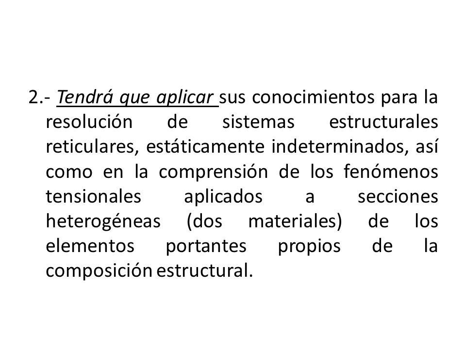 2.- Tendrá que aplicar sus conocimientos para la resolución de sistemas estructurales reticulares, estáticamente indeterminados, así como en la compre