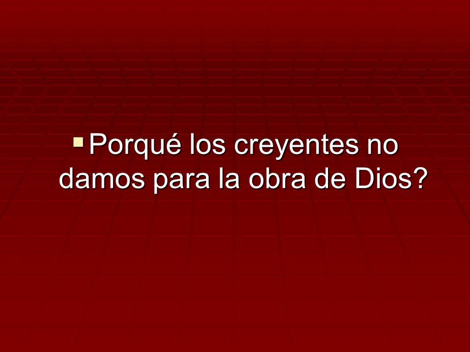 Porqué los creyentes no damos para la obra de Dios? Porqué los creyentes no damos para la obra de Dios?