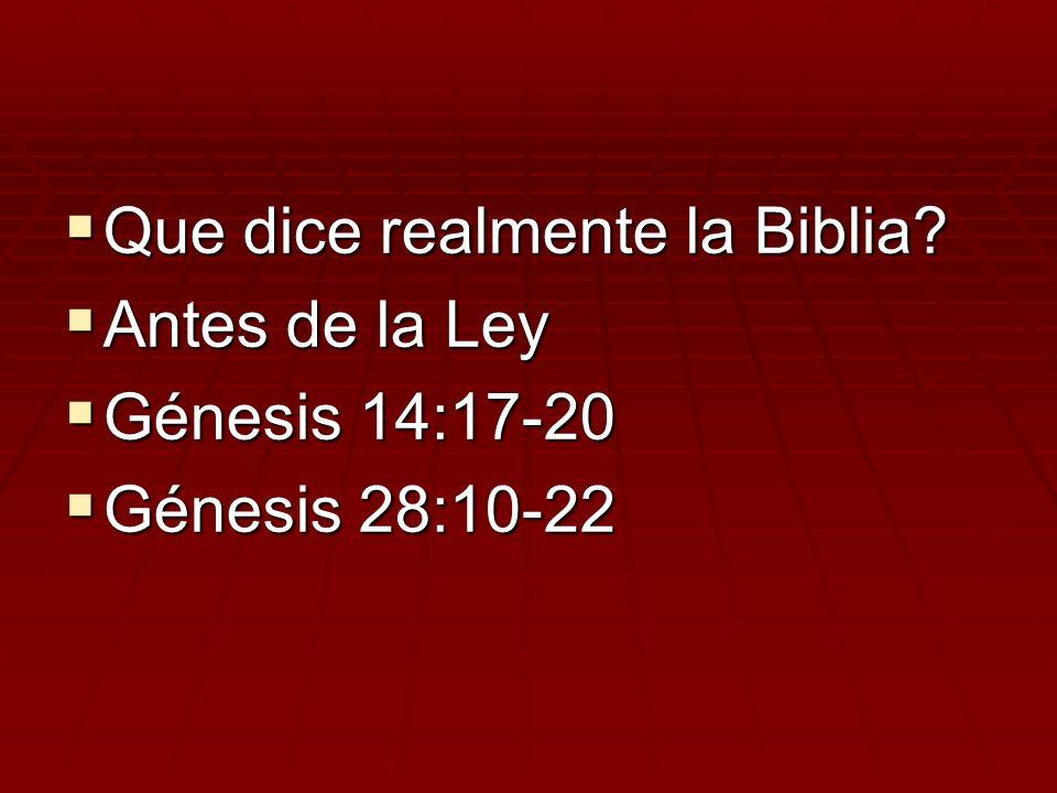Que dice realmente la Biblia? Que dice realmente la Biblia? Antes de la Ley Antes de la Ley Génesis 14:17-20 Génesis 14:17-20 Génesis 28:10-22 Génesis
