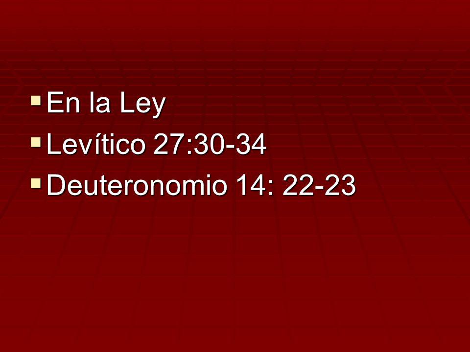 En la Ley En la Ley Levítico 27:30-34 Levítico 27:30-34 Deuteronomio 14: 22-23 Deuteronomio 14: 22-23