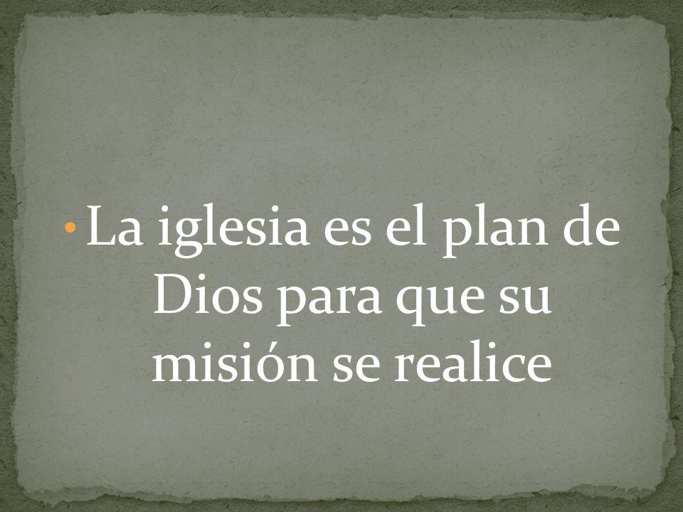 La iglesia es el plan de Dios para que su misión se realice