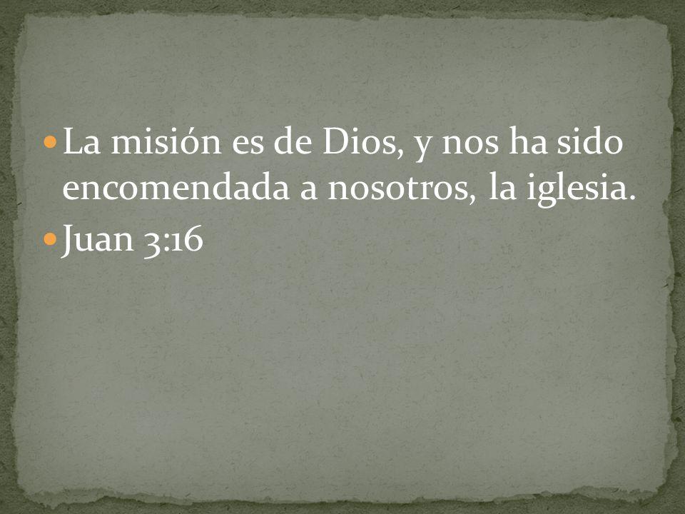 La misión es de Dios, y nos ha sido encomendada a nosotros, la iglesia. Juan 3:16