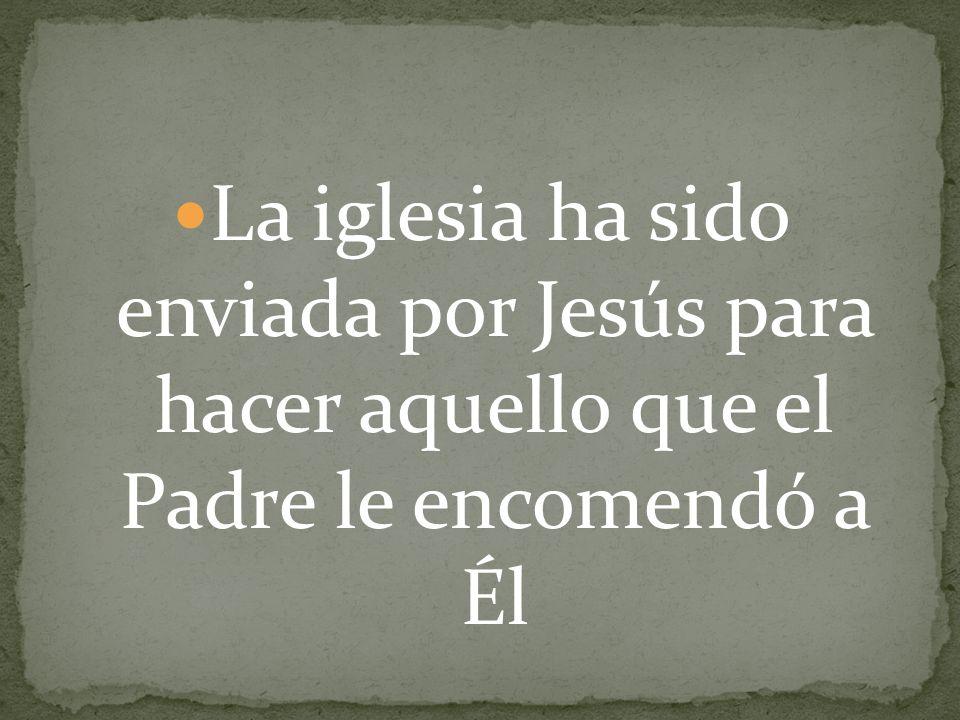La iglesia ha sido enviada por Jesús para hacer aquello que el Padre le encomendó a Él