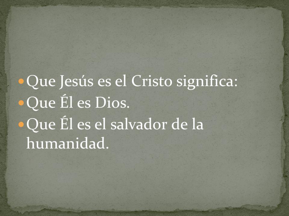 Que Jesús es el Cristo significa: Que Él es Dios. Que Él es el salvador de la humanidad.