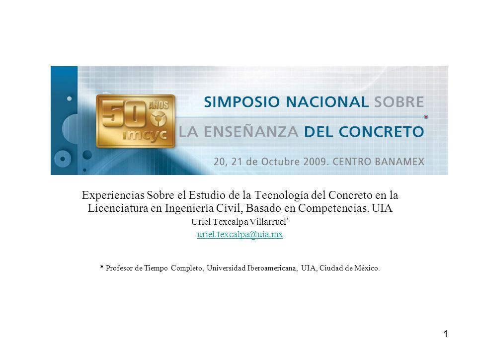 1 Experiencias Sobre el Estudio de la Tecnología del Concreto en la Licenciatura en Ingeniería Civil, Basado en Competencias. UIA Uriel Texcalpa Villa