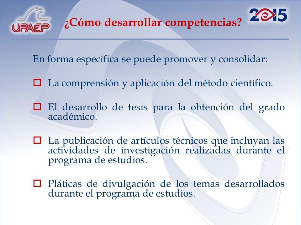 ¿Cómo desarrollar competencias? En forma específica se puede promover y consolidar: La comprensión y aplicación del método científico. El desarrollo d