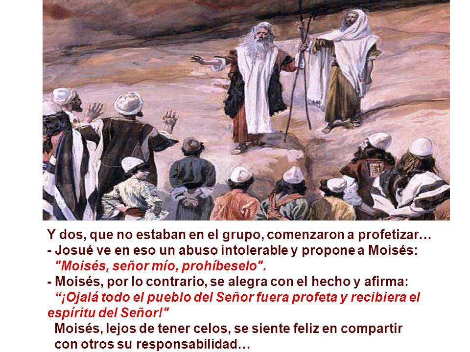 Y dos, que no estaban en el grupo, comenzaron a profetizar… - Josué ve en eso un abuso intolerable y propone a Moisés: Moisés, señor mío, prohíbeselo .