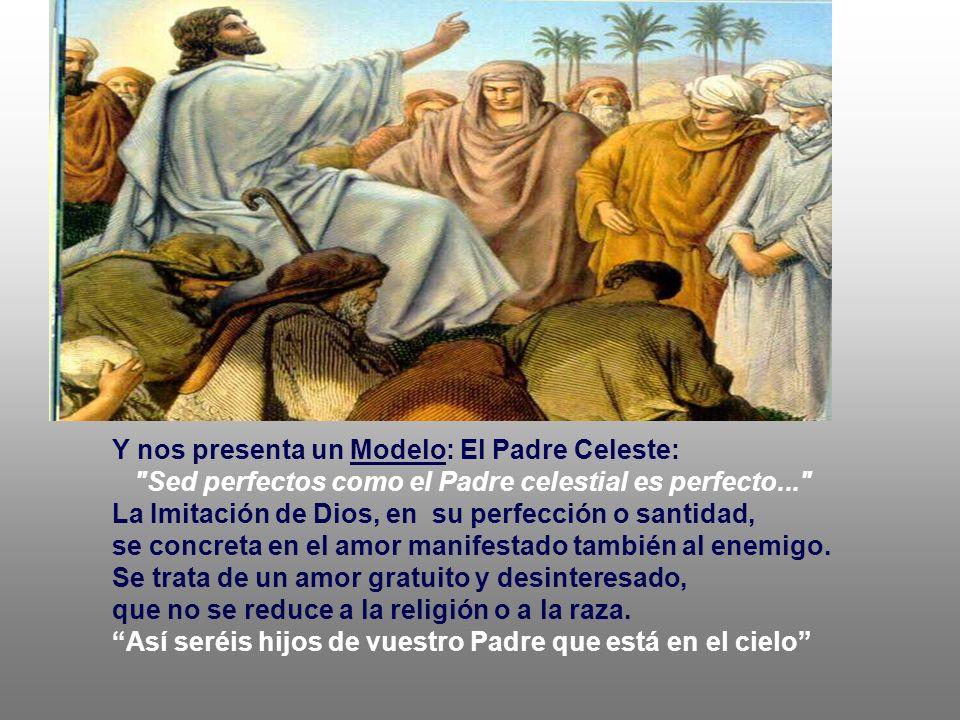 Y nos presenta un Modelo: El Padre Celeste: Sed perfectos como el Padre celestial es perfecto... La Imitación de Dios, en su perfección o santidad, se concreta en el amor manifestado también al enemigo.