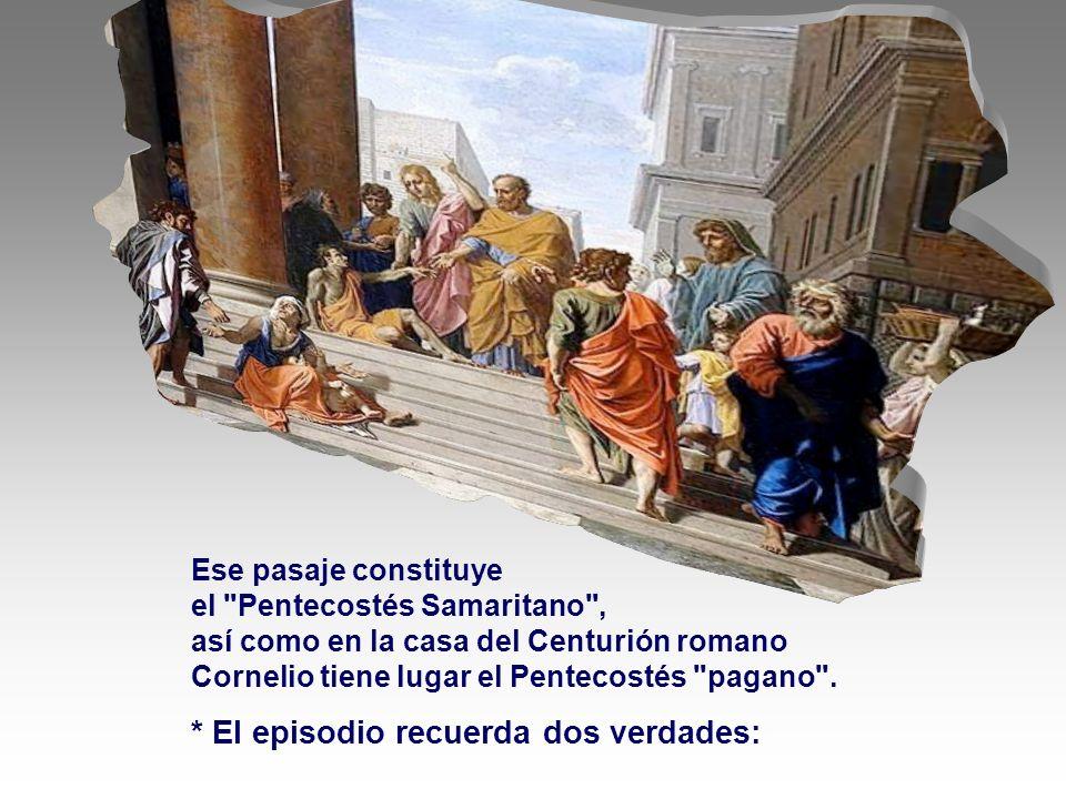 Ese pasaje constituye el Pentecostés Samaritano , así como en la casa del Centurión romano Cornelio tiene lugar el Pentecostés pagano .