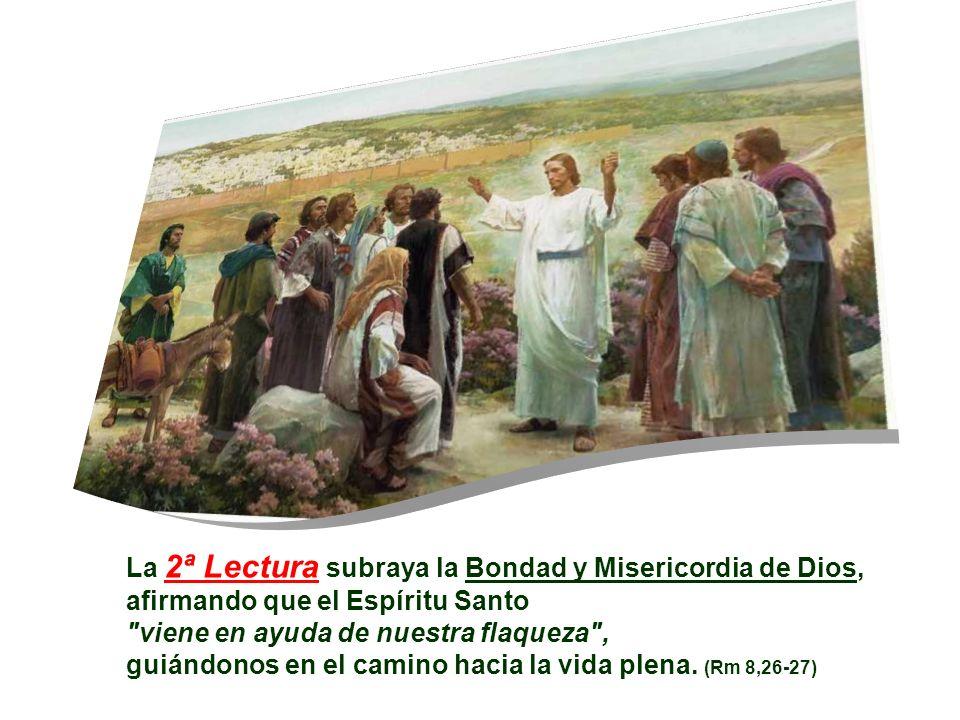 La 2ª Lectura subraya la Bondad y Misericordia de Dios, afirmando que el Espíritu Santo viene en ayuda de nuestra flaqueza , guiándonos en el camino hacia la vida plena.