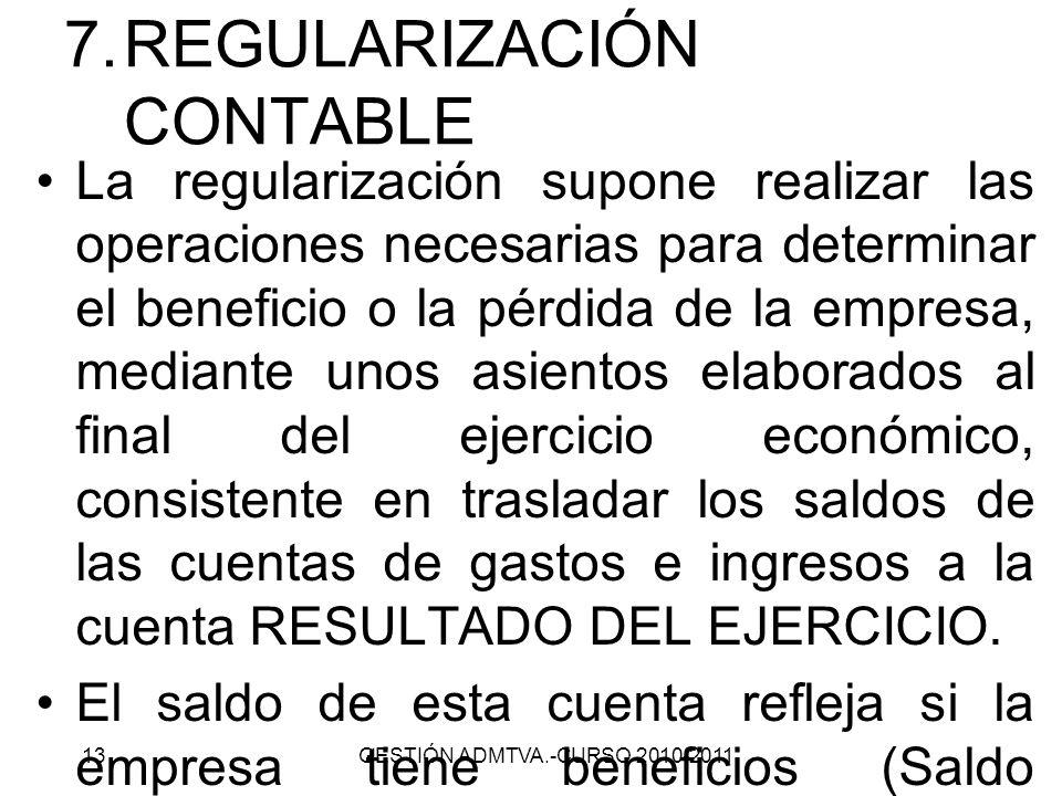 7.REGULARIZACIÓN CONTABLE La regularización supone realizar las operaciones necesarias para determinar el beneficio o la pérdida de la empresa, median