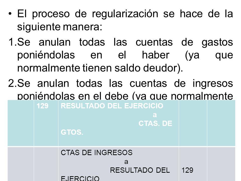 El proceso de regularización se hace de la siguiente manera: 1.Se anulan todas las cuentas de gastos poniéndolas en el haber (ya que normalmente tiene