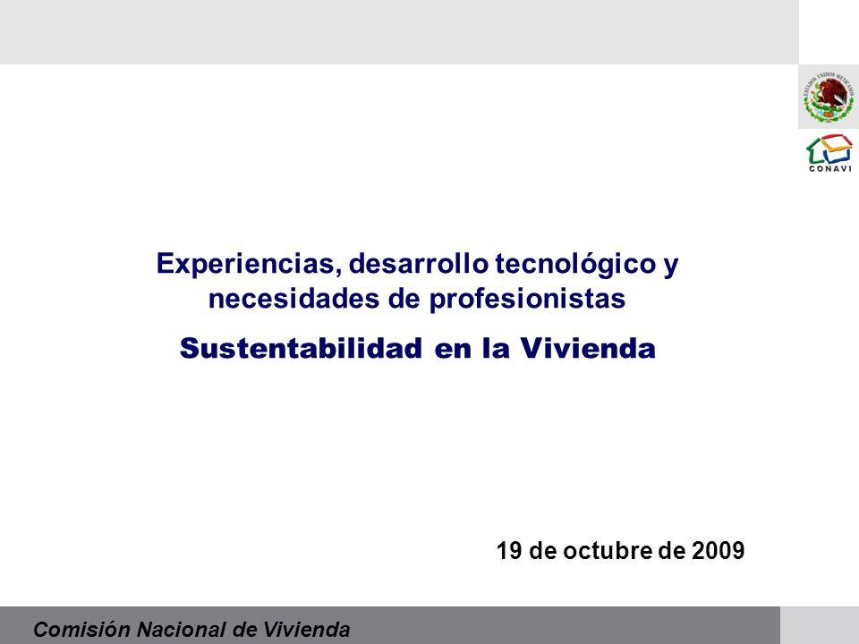 Comisión Nacional de Vivienda Experiencias, desarrollo tecnológico y necesidades de profesionistas Sustentabilidad en la Vivienda 19 de octubre de 2009