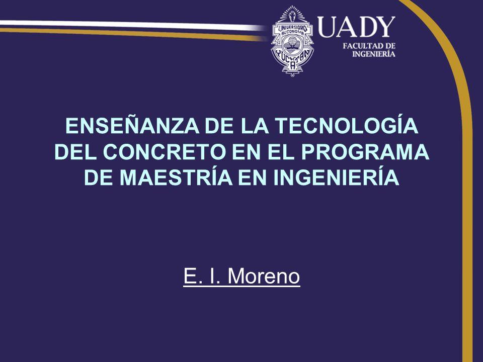 ENSEÑANZA DE LA TECNOLOGÍA DEL CONCRETO EN EL PROGRAMA DE MAESTRÍA EN INGENIERÍA E. I. Moreno