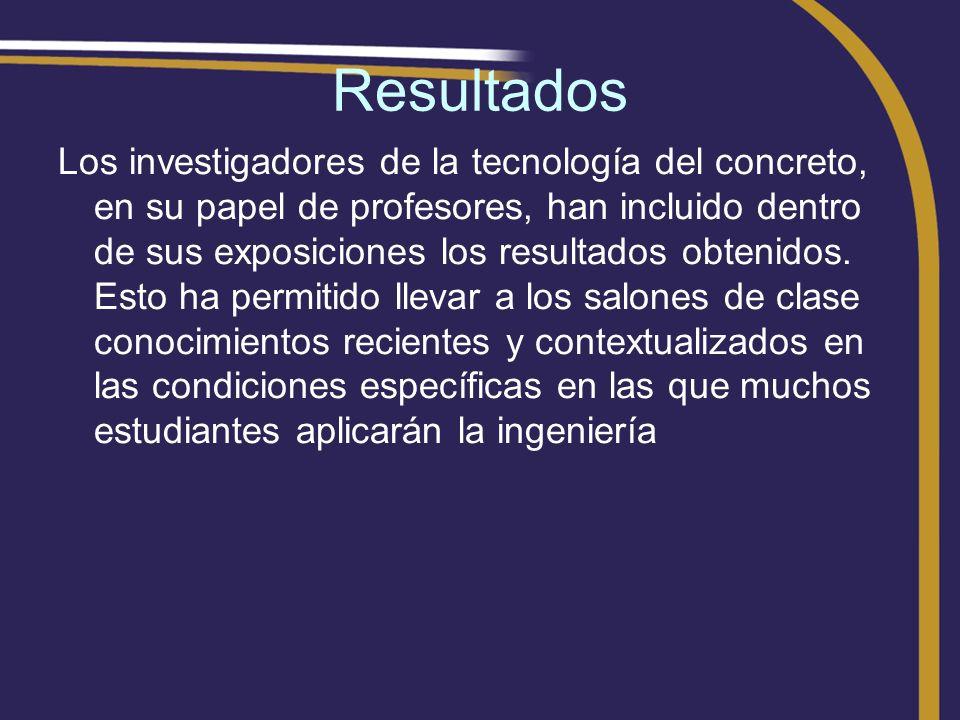 Resultados Los investigadores de la tecnología del concreto, en su papel de profesores, han incluido dentro de sus exposiciones los resultados obtenid