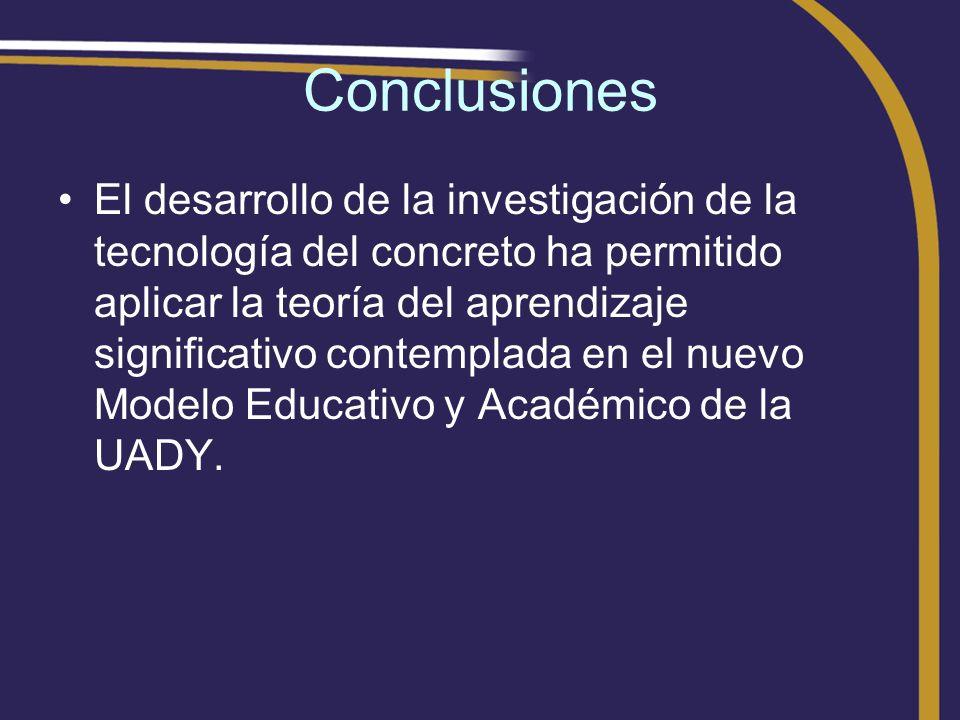 Conclusiones El desarrollo de la investigación de la tecnología del concreto ha permitido aplicar la teoría del aprendizaje significativo contemplada