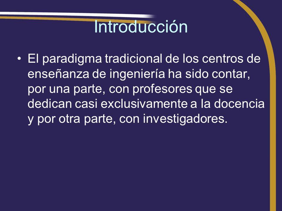 Introducción El paradigma tradicional de los centros de enseñanza de ingeniería ha sido contar, por una parte, con profesores que se dedican casi excl