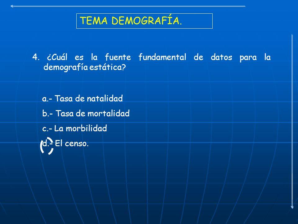 TEMA DEMOGRAFÍA. 4. ¿Cuál es la fuente fundamental de datos para la demografía estática? a.- Tasa de natalidad b.- Tasa de mortalidad c.- La morbilida