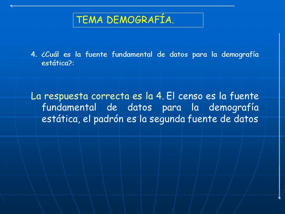 TEMA DEMOGRAFÍA. 4. ¿Cuál es la fuente fundamental de datos para la demografía estática?: La respuesta correcta es la 4. El censo es la fuente fundame