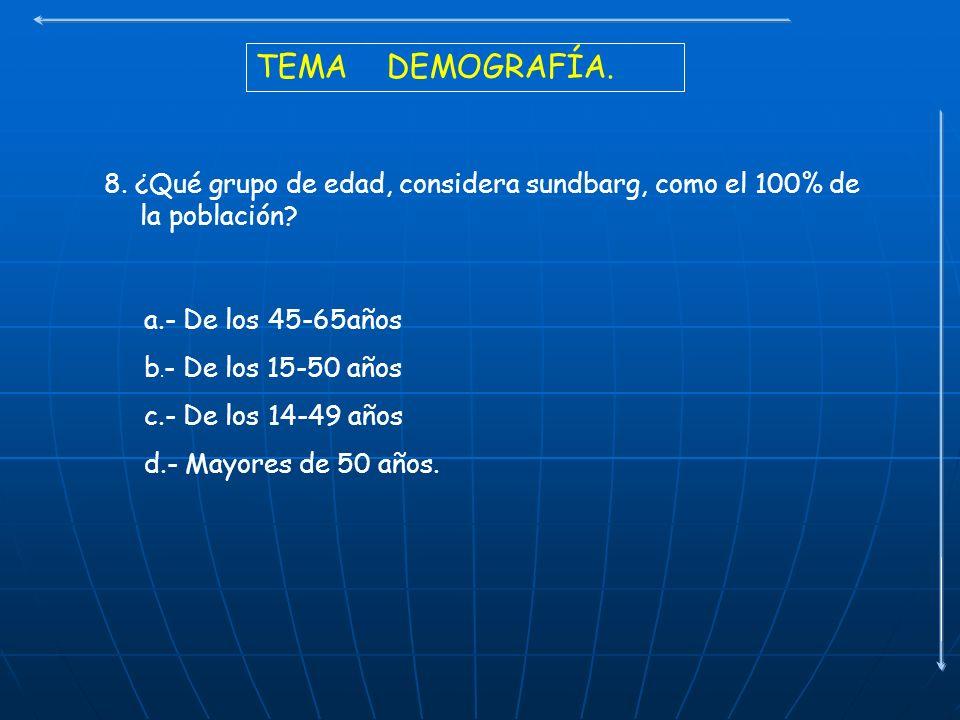 TEMA DEMOGRAFÍA. 8. ¿Qué grupo de edad, considera sundbarg, como el 100% de la población? a.- De los 45-65años b. - De los 15-50 años c.- De los 14-49