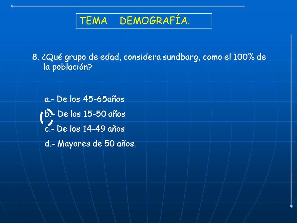 TEMA DEMOGRAFÍA. 8. ¿Qué grupo de edad, considera sundbarg, como el 100% de la población? a.- De los 45-65años b.- De los 15-50 años c.- De los 14-49
