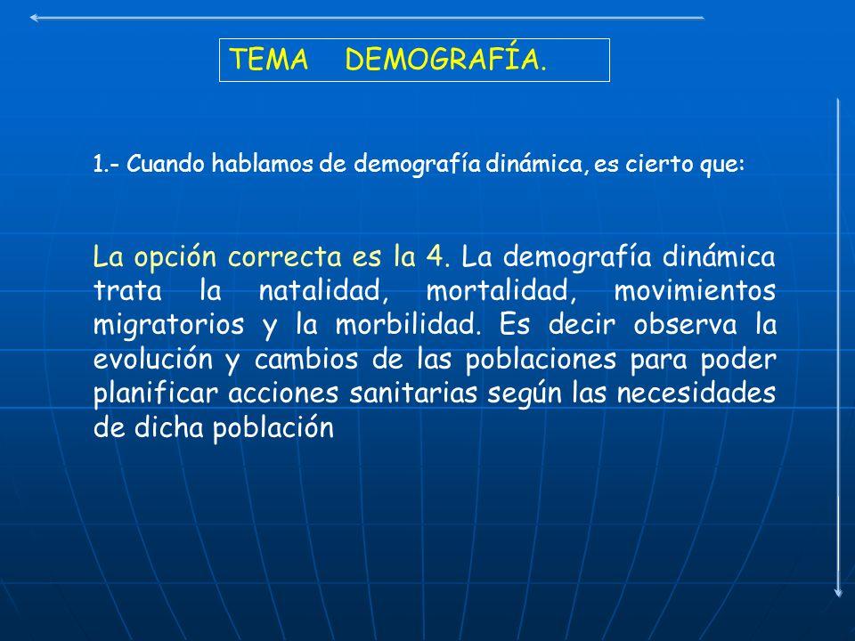 TEMA DEMOGRAFÍA. 1.- Cuando hablamos de demografía dinámica, es cierto que: La opción correcta es la 4. La demografía dinámica trata la natalidad, mor
