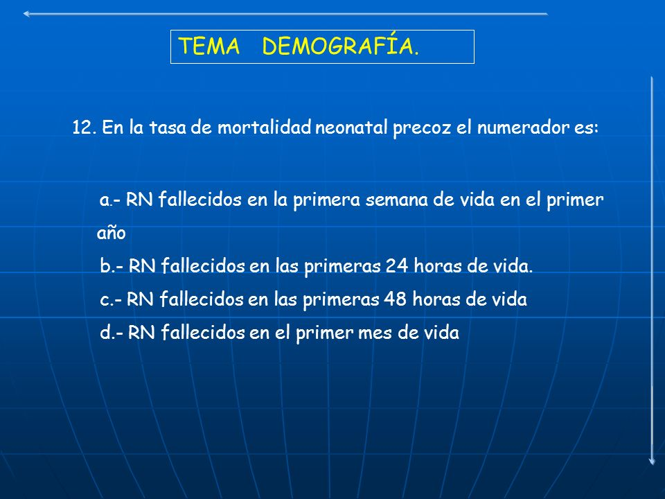 TEMA DEMOGRAFÍA. 12. En la tasa de mortalidad neonatal precoz el numerador es: a. - RN fallecidos en la primera semana de vida en el primer año b.- RN
