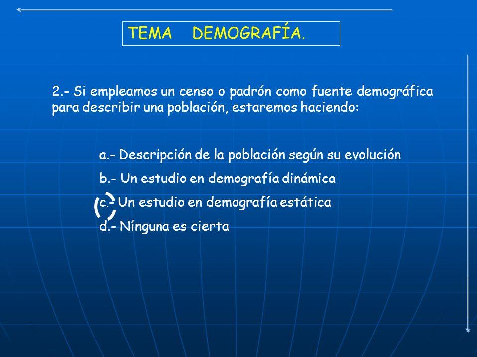 TEMA DEMOGRAFÍA. 2.- Si empleamos un censo o padrón como fuente demográfica para describir una población, estaremos haciendo: a.- Descripción de la po