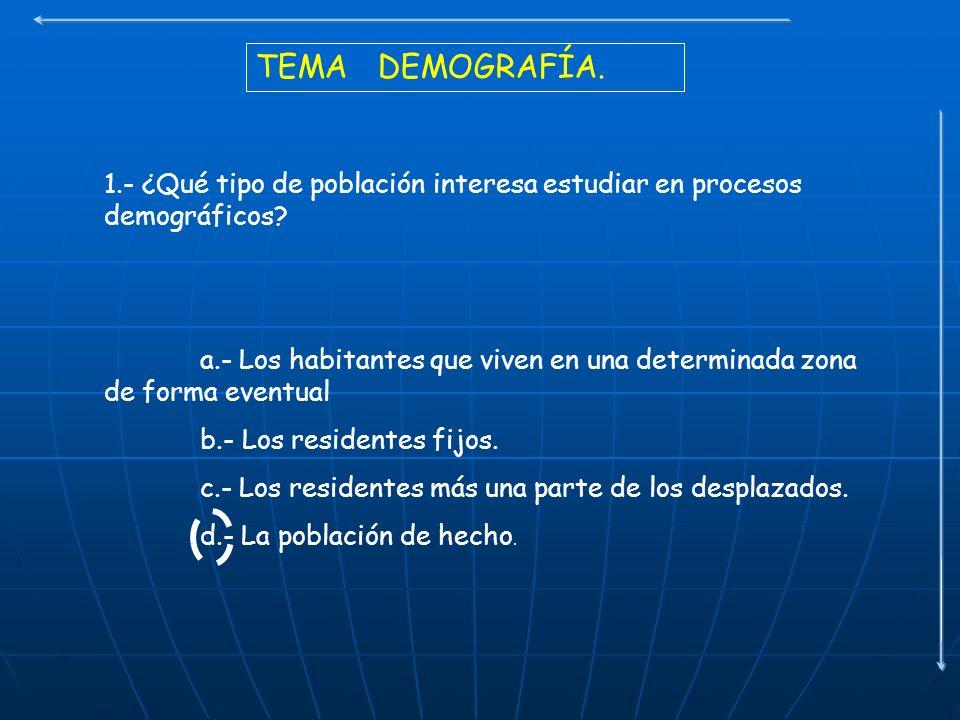 TEMA DEMOGRAFÍA. 1.- ¿Qué tipo de población interesa estudiar en procesos demográficos? a.- Los habitantes que viven en una determinada zona de forma