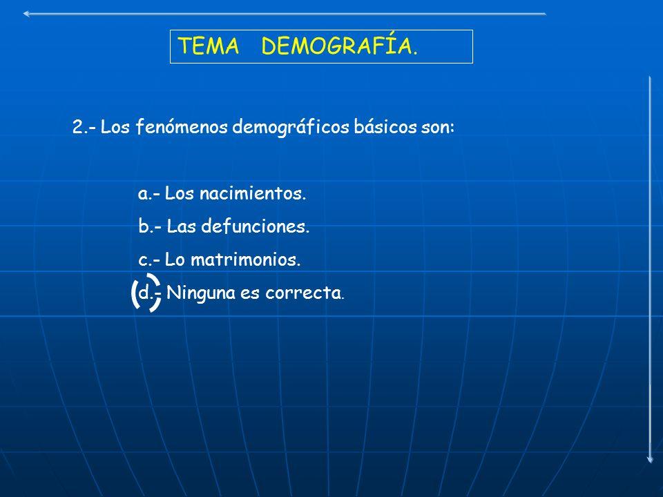 TEMA DEMOGRAFÍA. 2.- Los fenómenos demográficos básicos son: a.- Los nacimientos. b.- Las defunciones. c.- Lo matrimonios. d.- Ninguna es correcta.