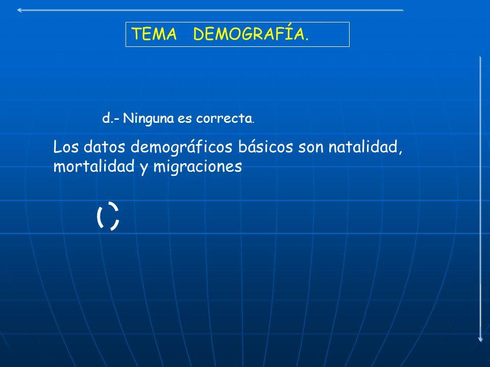TEMA DEMOGRAFÍA. d.- Ninguna es correcta. Los datos demográficos básicos son natalidad, mortalidad y migraciones