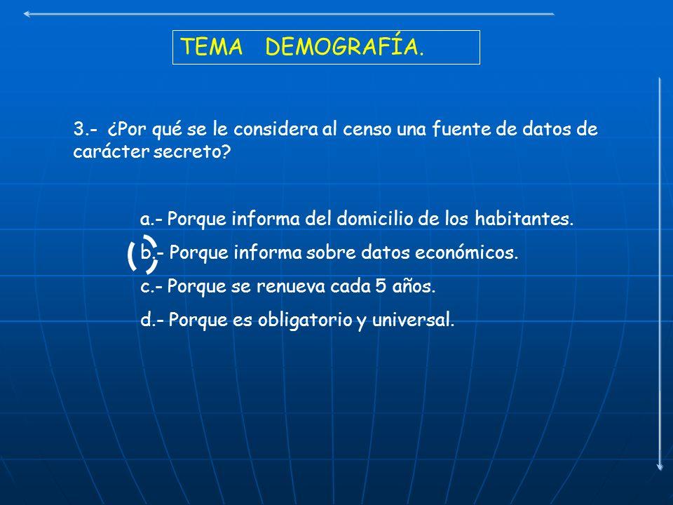 TEMA DEMOGRAFÍA. 3.- ¿Por qué se le considera al censo una fuente de datos de carácter secreto? a.- Porque informa del domicilio de los habitantes. b.