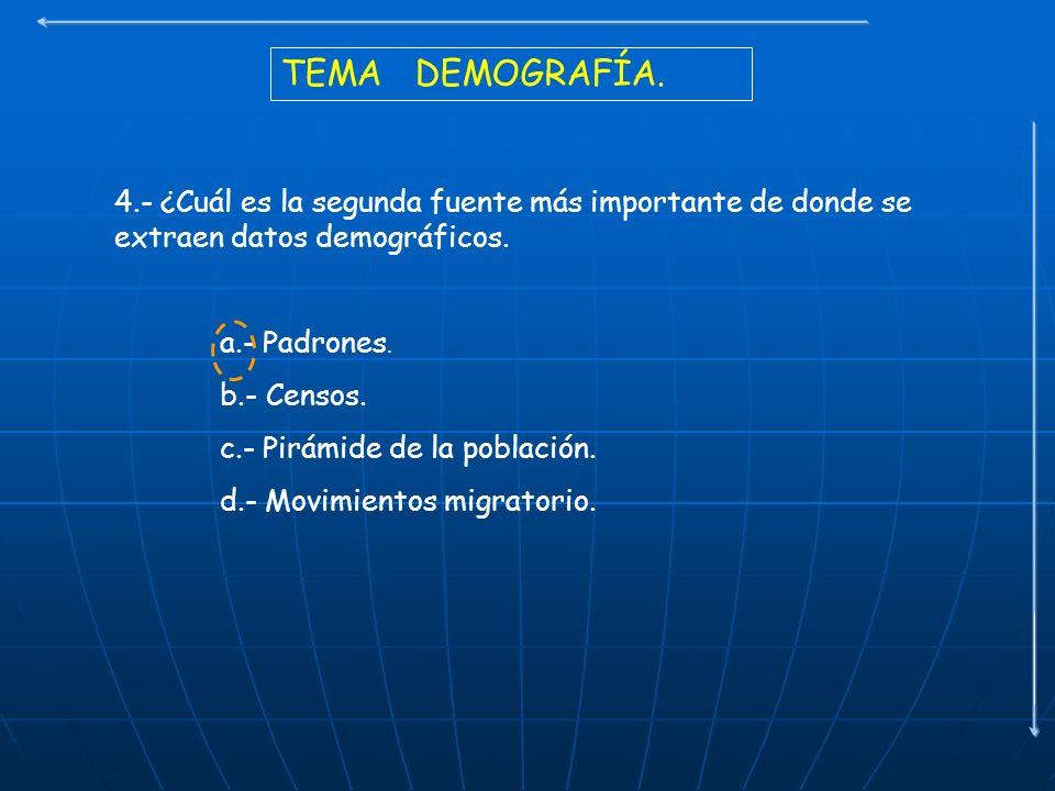 TEMA DEMOGRAFÍA. 4.- ¿Cuál es la segunda fuente más importante de donde se extraen datos demográficos. a.- Padrones. b.- Censos. c.- Pirámide de la po