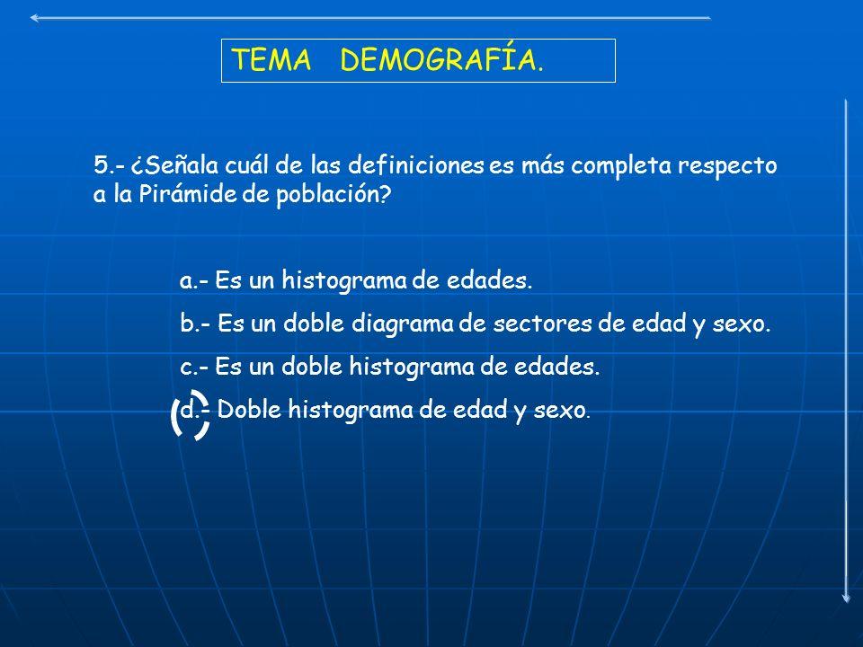 TEMA DEMOGRAFÍA. 5.- ¿Señala cuál de las definiciones es más completa respecto a la Pirámide de población? a.- Es un histograma de edades. b.- Es un d