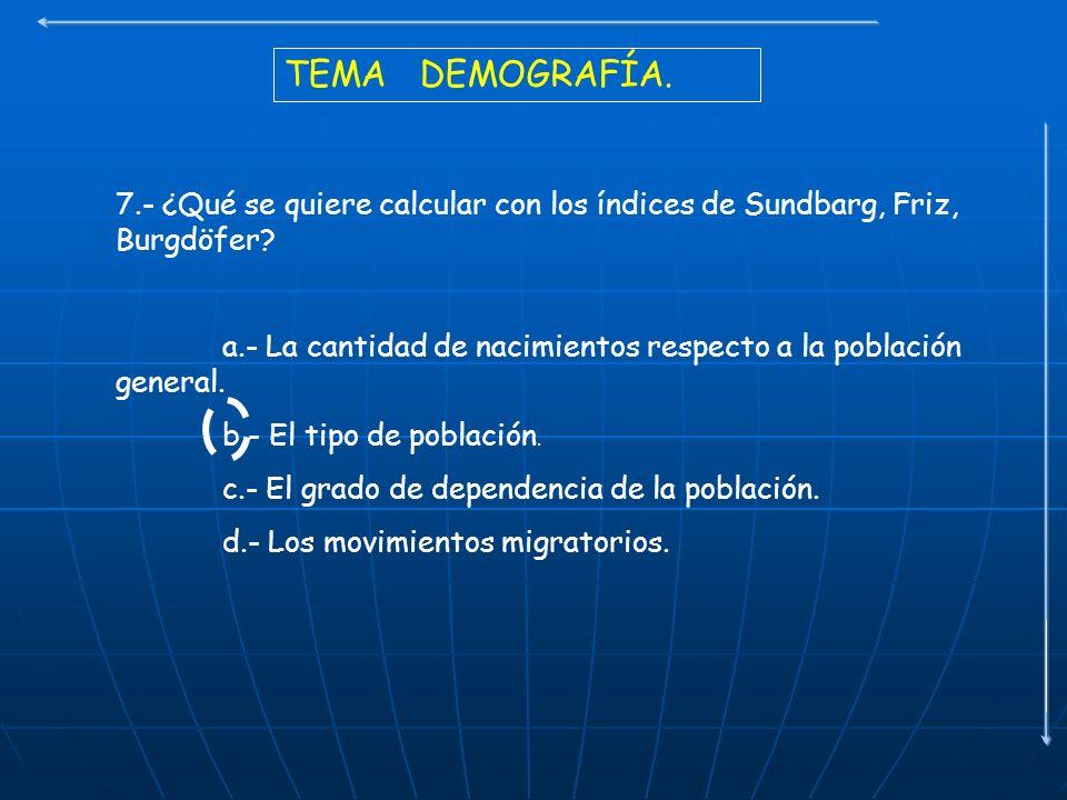TEMA DEMOGRAFÍA. 7.- ¿Qué se quiere calcular con los índices de Sundbarg, Friz, Burgdöfer? a.- La cantidad de nacimientos respecto a la población gene