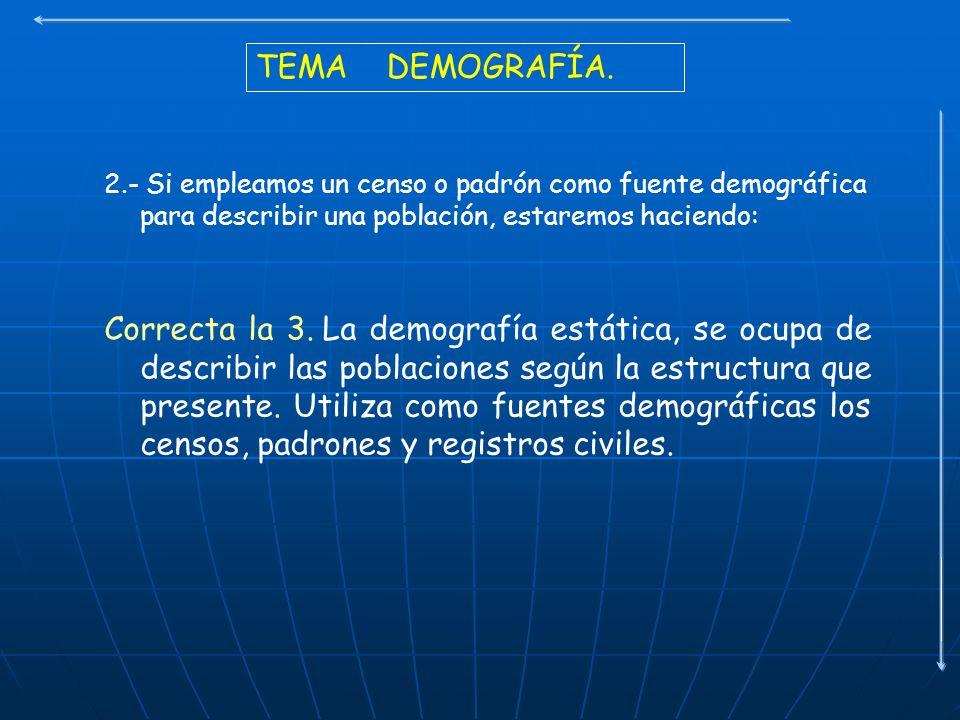 TEMA DEMOGRAFÍA. 2.- Si empleamos un censo o padrón como fuente demográfica para describir una población, estaremos haciendo: Correcta la 3. La demogr
