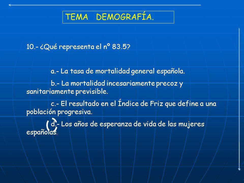 TEMA DEMOGRAFÍA. 10.- ¿Qué representa el nº 83.5? a.- La tasa de mortalidad general española. b.- La mortalidad incesariamente precoz y sanitariamente