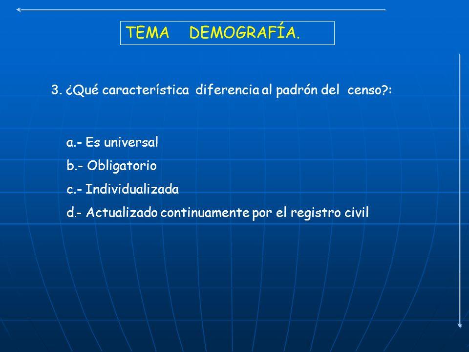 TEMA DEMOGRAFÍA. 3. ¿Qué característica diferencia al padrón del censo?: a.- Es universal b.- Obligatorio c.- Individualizada d. - Actualizado continu