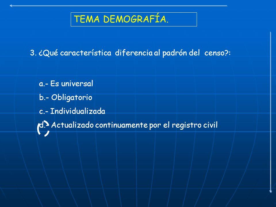 TEMA DEMOGRAFÍA. 3. ¿Qué característica diferencia al padrón del censo?: a.- Es universal b.- Obligatorio c.- Individualizada d.- Actualizado continua