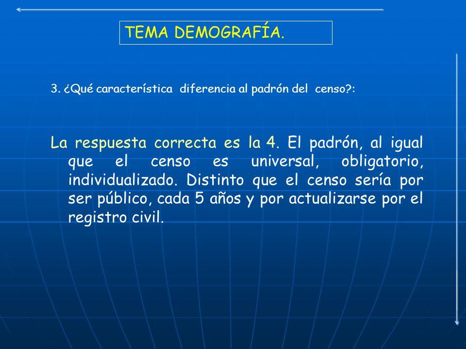 TEMA DEMOGRAFÍA. 3. ¿Qué característica diferencia al padrón del censo?: La respuesta correcta es la 4. El padrón, al igual que el censo es universal,