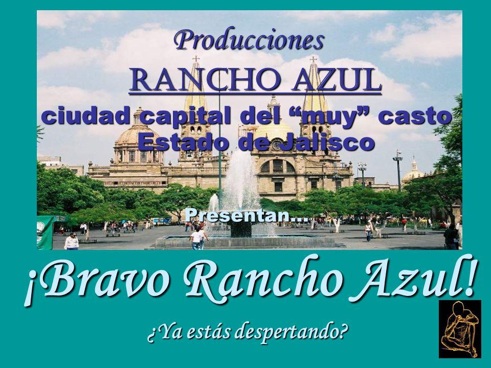 Producciones Rancho Azul Rancho Azul ciudad capital del muy casto Estado de Jalisco Presentan… ¡Bravo Rancho Azul.
