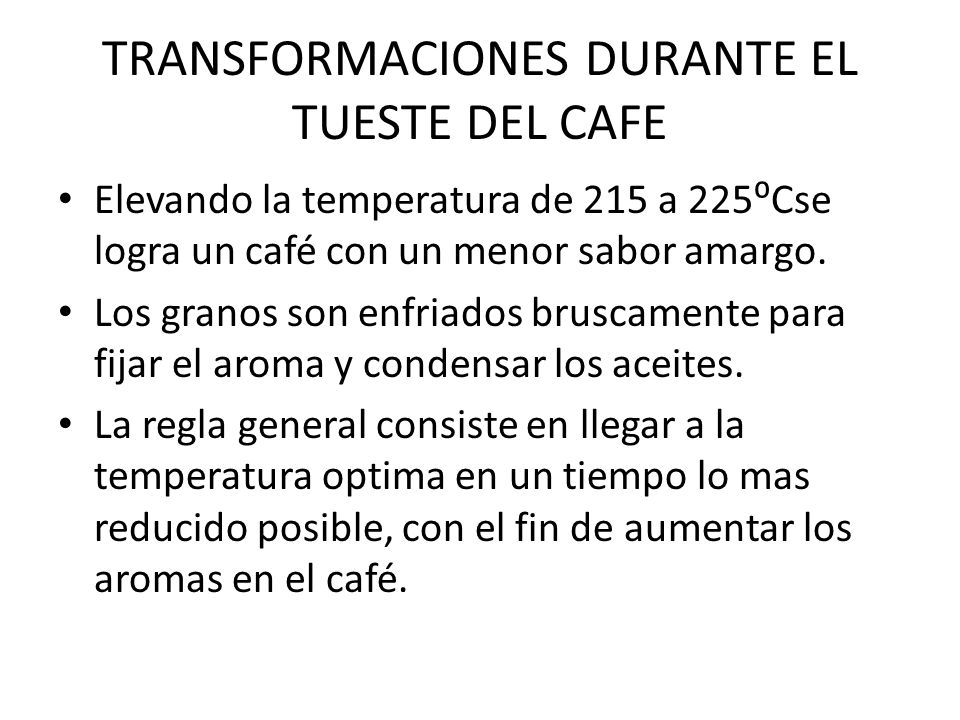 TRANSFORMACIONES DURANTE EL TUESTE DEL CAFE Elevando la temperatura de 215 a 225Cse logra un café con un menor sabor amargo. Los granos son enfriados