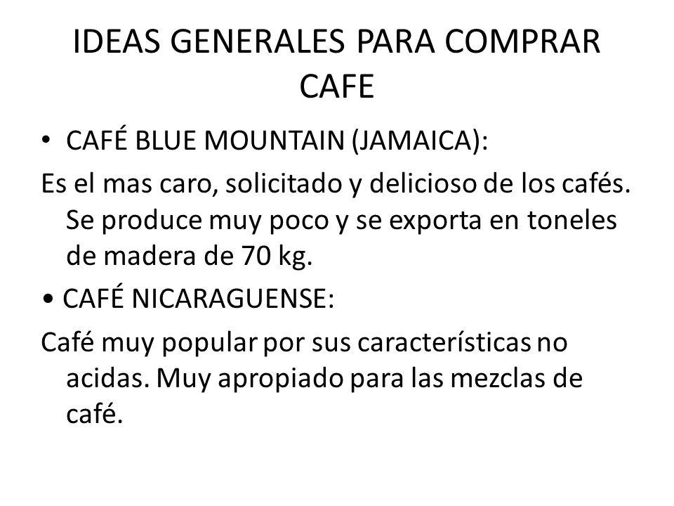 IDEAS GENERALES PARA COMPRAR CAFE CAFÉ BLUE MOUNTAIN (JAMAICA): Es el mas caro, solicitado y delicioso de los cafés. Se produce muy poco y se exporta