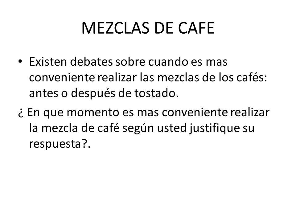 MEZCLAS DE CAFE Existen debates sobre cuando es mas conveniente realizar las mezclas de los cafés: antes o después de tostado. ¿ En que momento es mas